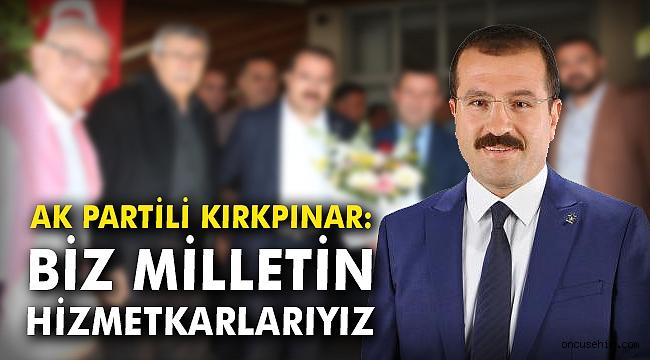 AK Partili Kırkpınar: Biz milletin hizmetkarlarıyız