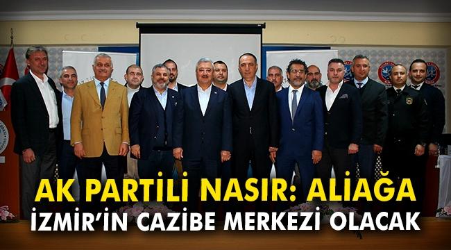 Ak Partili Nasır: Aliağa İzmir'in cazibe merkezi olacak