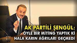 AK Partili Şengül: Öyle bir miting yaptık ki, hala karın ağrıları geçmedi