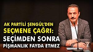 AK Partili Şengül: Seçimden sonra pişmanlık fayda etmez