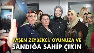 Ayşen Zeybekci: Oyunuza ve sandığa sahip çıkın