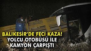 Balıkesir'de feci kaza! Yolcu otobüsü ile kamyon çarpıştı