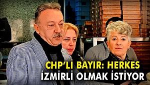 CHP'li Bayır: Herkes İzmirli olmak istiyor