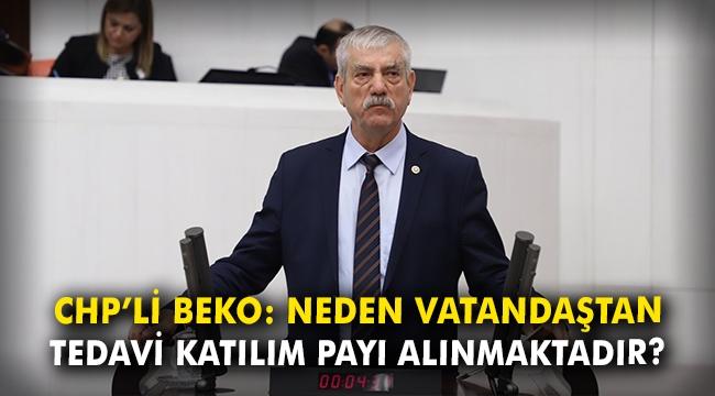 CHP'li Beko: Neden vatandaştan tedavi katılım payı alınmaktadır?