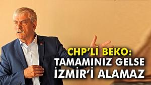 CHP'li Beko: Tamamınız gelse İzmir'i alamaz
