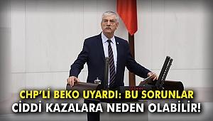 CHP'li Beko uyardı: Bu sorunlar ciddi kazalara neden olabilir!