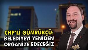 CHP'li Gümrükçü: Belediyeyi yeniden organize edeceğiz