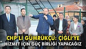 CHP'li Gümrükçü: Çiğli'ye hizmet etmek için güç birliği yapacağız