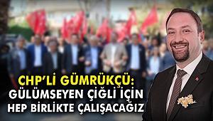 CHP'li Gümrükçü: Gülümseyen Çiğli için hep birlikte çalışacağız