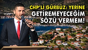 CHP'li Gürbüz: Yerine getiremeyeceğim sözü vermem!