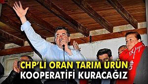 CHP'li Oran: Tarım Ürün Kooperatifi kuracağız