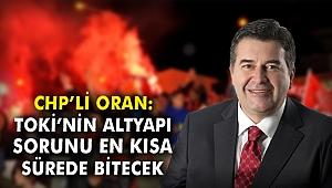 CHP'li Oran: TOKİ'nin altyapı sorunu en kısa sürede bitecek