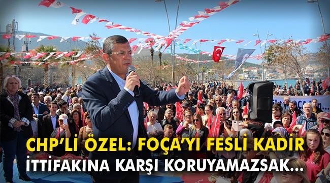CHP'li Özel: Foça'yı Fesli Kadir İttifakına karşı koruyamazsak...