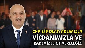 CHP'li Polat: Aklımızla, vicdanımızla ve irademizle oy vereceğiz
