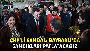 CHP'li Sandal: Bayraklı'da sandıkları patlatacağız