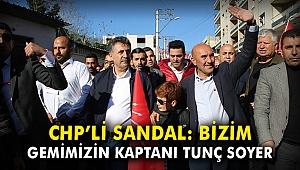 CHP'li Sandal: Bizim gemimizin kaptanı Tunç Soyer