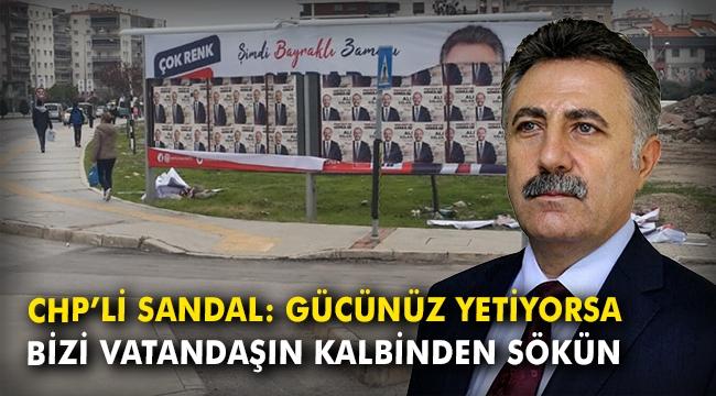 CHP'li Sandal: Gücünüz yetiyorsa bizi vatandaşın kalbinden sökün