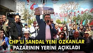 CHP'li Sandal yeni Özkanlar pazarının yerini açıkladı