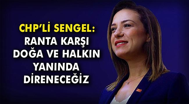 CHP'li Sengel: Ranta karşı doğa ve halkın yanında direneceğiz