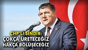 CHP'li Sındır: Çokça üreteceğiz, hakça bölüşeceğiz