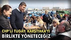 CHP'li Tugay: Karşıyaka'yı birlikte yöneteceğiz