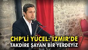 CHP'li Yücel: İzmir'de takdire şayan bir yerdeyiz