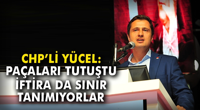 CHP'li Yücel: Paçaları tutuştu, iftira da sınır tanımıyorlar
