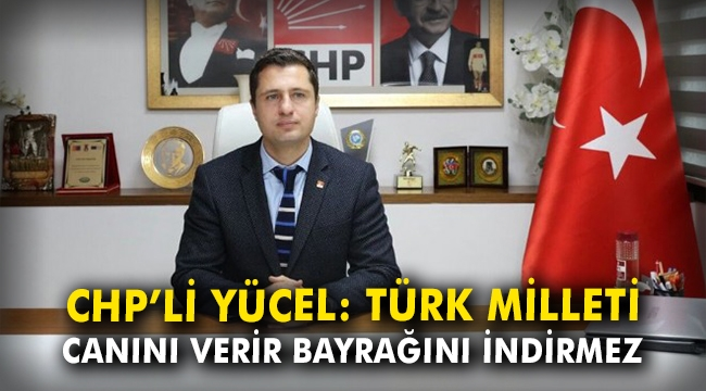 CHP'li Yücel: Türk Milleti canını verir, bayrağını indirmez