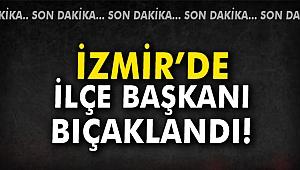 İzmir'de İlçe Başkanı bıçaklandı!