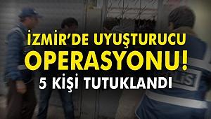 İzmir'de uyuşturucu operasyonu! 5 kişi tutuklandı
