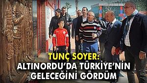 Tunç Soyer: Altınordu'da Türkiye'nin geleceğini gördüm