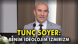 Tunç Soyer: Benim ideolojim İzmirizm