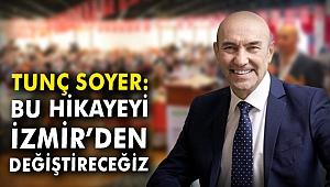 Tunç Soyer: Bu hikayeyi İzmir'den değiştireceğiz