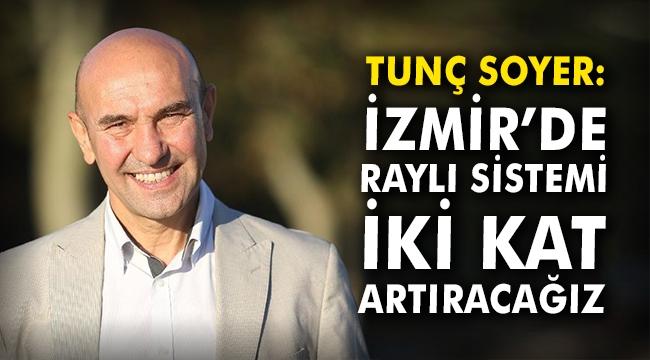Tunç Soyer: İzmir'de raylı sistemi iki kat artıracağız