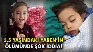 3,5 yaşındaki Yaren'in ölümünde şok iddia!
