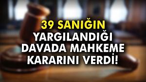 39 sanığın yargılandığı mahkeme kararını verdi