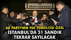 AK Parti'nin YSK temsilcisi Özel: İstanbul'da 51 sandık tekrar sayılacak