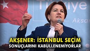 Akşener: İstanbul seçim sonuçlarını kabullenemiyorlar