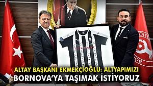 Altay Başkanı Ekmekçioğlu: Altyapımızı Bornova'ya taşımak istiyoruz