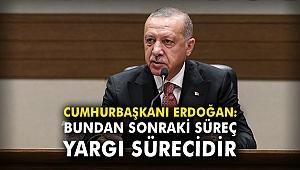 Cumhurbaşkanı Erdoğan: Bundan sonraki süreç yargı sürecidir