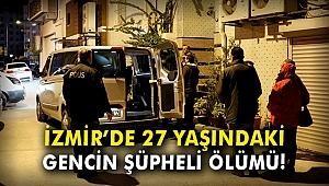 İzmir'de 27 yaşındaki gencin şüpheli ölümü