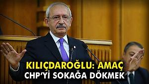 Kılıçdaroğlu: Amaç, CHP'yi sokağa dökmek