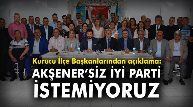Kurucu İlçe Başkanlarından açıklama: Akşener'siz İYİ Parti istemiyoruz