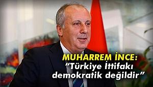 """Muharrem İnce: """"Türkiye İttifakı demokratik değildir"""""""