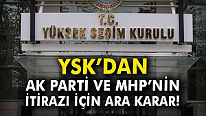 YSK'dan AK Parti ve MHP'nin itirazı için ara karar