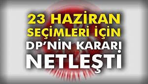 23 Haziran Seçimleri İçin DP'nin Kararı Netleşti