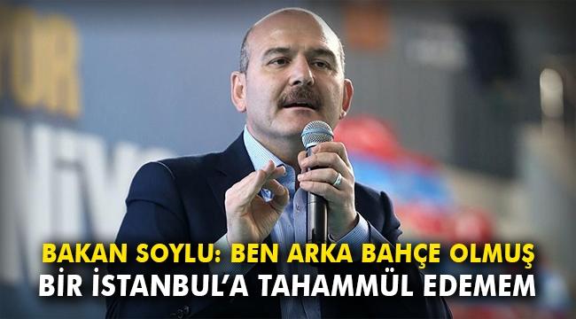 Bakan Soylu: Ben arka bahçe olmuş bir İstanbul'a tahammül edemem