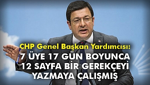 CHP Genel Başkan Yardımcısı: 7 üye 17 gün boyunca 12 sayfa bir gerekçeyi yazmaya çalışmış
