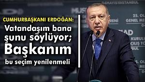 """Cumhurbaşkanı Erdoğan: """" Vatandaşım bana şunu söylüyor; Başkanım bu seçim yenilenmeli"""""""