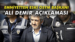 Emniyetten eski ÖSYM Başkanı 'Ali Demir' açıklaması